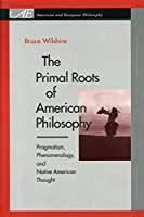 The Primal Roots of American Philosophy: Pragmatism, Phenomenology, and Native American Thought (American and European Philosophy)