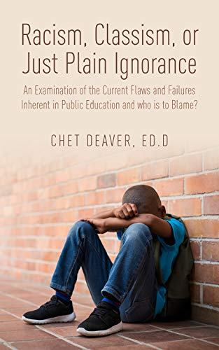 Racism, Classism, or Just Plain Ignorance: An Examination of the Current Flaws and Failures Inherent in Public Education and Who is to Blame? (English Edition)