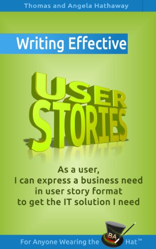 Writing Effective User Stories: As a User, I Can Express a Business Need in User Story Format To Get the IT Solution I Need (Business Analysis Fundamentals - Simply Put! Book 4)