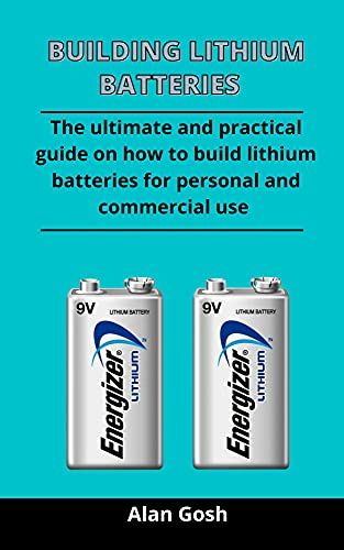 Building Lithium Batteries: The Ultimate And Practical Guide On How To Build Lithium Batteries For Personal And Commercial Use (English Edition)