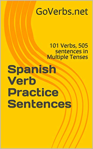 Spanish Verb Practice Sentences: 101 Verbs, 505 sentences in Multiple Tenses PLUS Full Conjugation Tables