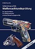 Vorbereitung auf die Waffensachkundeprüfung für Sportschützen, Waffensammler und das Bewachungsgewerbe: Waffenrecht - Beschussrecht - Waffentechnik - ... zur Kursbegleitung und zum Selbststudium)