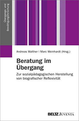 Beratung im Übergang: Zur sozialpädagogischen Herstellung von biographischer Reflexivität (Übergangs- und Bewältigungsforschung)