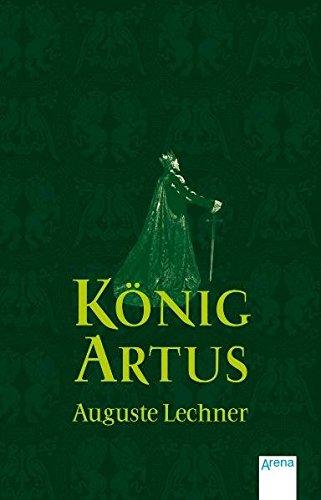 König Artus: Die Geschichte von König Artus, seinem geheimnisvollen Ratgeber Merlin und den Rittern der Tafelrunde (Auguste Lechner - Sagen)