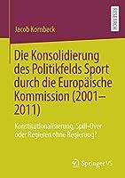 Die Konsolidierung des Politikfelds Sport durch die Europaeische Kommission (2001-2011): Konstitutionalisierung, Spill-Over oder Regieren ohne Regierung?