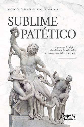 Sublime Patético: A Presença do Trágico, do Sublime e da Melancolia nos Romances de Valter Hugo Mãe