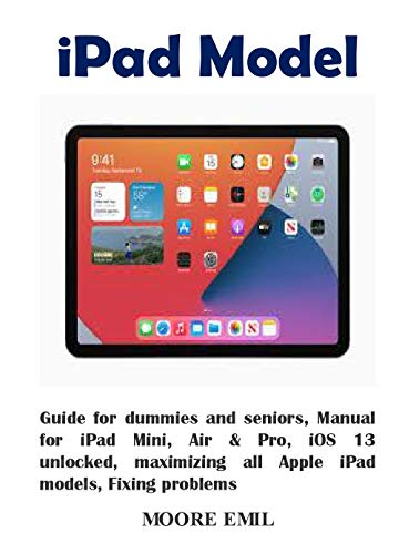 iPad Model: Guide for dummies and seniors, Manual for iPad Mini, Air & Pro, iOS 13 unlocked, maximizing all Apple iPad models, Fixing problems (English Edition)
