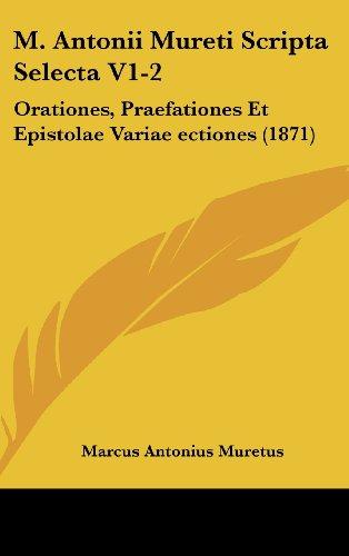 M. Antonii Mureti Scripta Selecta V1-2: Orationes, Praefationes Et Epistolae Variae Ectiones (1871)