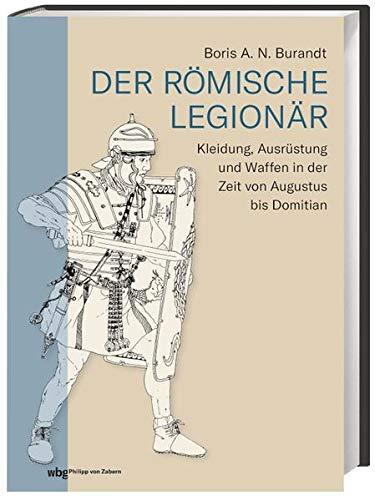 Der römische Legionär: Kleidung, Ausrüstung und Waffen in der Zeit von Augustus bis Domitian