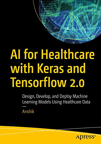 AI for Healthcare with Keras and Tensorflow 2.0: Design, Develop, and Deploy Machine Learning Models Using Healthcare Data