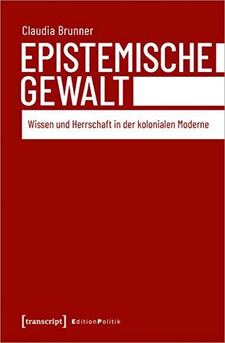 Epistemische Gewalt: Wissen und Herrschaft in der kolonialen Moderne (Edition Politik, Bd. 96)