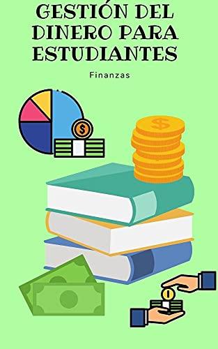 Gestión del dinero para estudiantes : Dentro de este libro electrónico, descubrirá los temas sobre por qué administrar las finanzas es importante para los estudiantes (Spanish Edition)