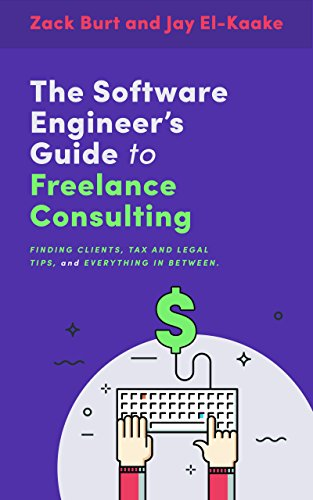 The Software Engineer S Guide To Freelance Consulting The New Book That Encompasses Finding And Maintaining Clients As A Software Developer Tax And Legal Tips And Everything In Between 3 Burt Zack El Kaake