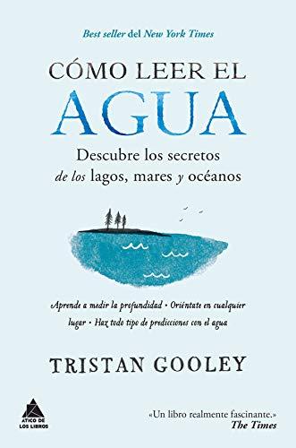 Cómo leer el agua: Descubre los secretos de los lagos, mares y océanos (Ático de los Libros nº 46)