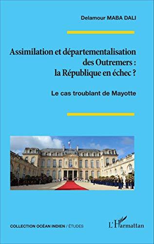 Assimilation et départementalisation des Outremers : la République en échec ?: Le cas troublant de Mayotte