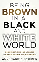 Being Brown in a Black and White World: Conversations for Leaders about Race, Racism and Belonging