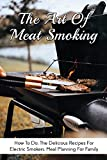 The Art Of Meat Smoking: How To Do, The Delicious Recipes For Electric Smokers, Meal Planning For Family: How To Smoke Anything With A Smoker