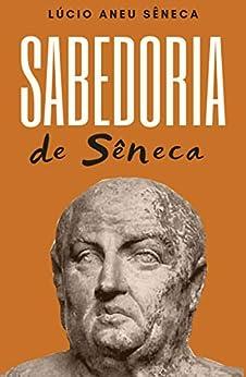 A Sabedoria de Sêneca por [Lúcio Aneu Sêneca, Bruno Luiz Silva Rodrighero, J. A. Segurado e Campos]