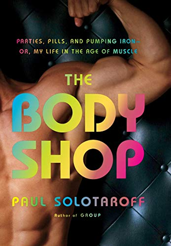 The Body Shop: Parties, Pills, and Pumping Iron - Or, My Life in the Age of Muscle