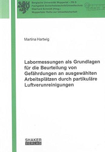 Labormessungen als Grundlagen für die Beurteilung von Gefährdungen an ausgewählten Arbeitsplätzen durch partikuläre Luftverunreinigungen (Wuppertaler Reihe zur Umweltsicherheit)