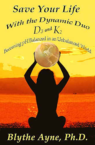 Save Your Life with the Dynamic Duo – D3 and K2: Becoming pH Balanced in an Unbalanced World (How to Save Your Life) by [Blythe Ayne Ph.D.]