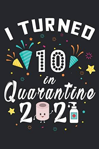 I Turned 10 in Quarantine 2021 Notebook: Happy 10th Birthday 10 Years Old Gift Ideas for Boys, Girls and Kids Quarantine Birthday Notebook, Funny Card Alternative, 6 X 9 Inch 120 Pages