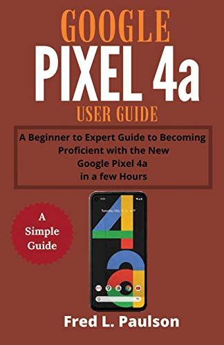 Google Pixel 4a User Guide: A Beginner to Expert Guide to Becoming Proficient with the New Google Pixel 4a in a few Hours