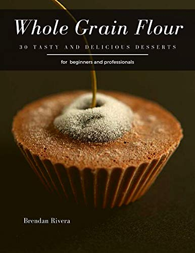 Whole Grain Flour: 30 tasty and delicious Desserts (English Edition)