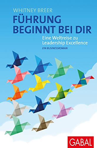Führung beginnt bei dir: Eine Weltreise zu Leadership Excellence. Ein Businessroman (Dein Business)
