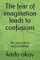 The fear of imagination leads to confusions: We live within hallucination