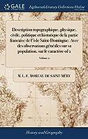 Description topographique, physique, civile, politique et historique de la partie francaise de l'isle Saint-Domingue. Avec des observations généales sur sa population, sur le caractère of 2; Volume 2