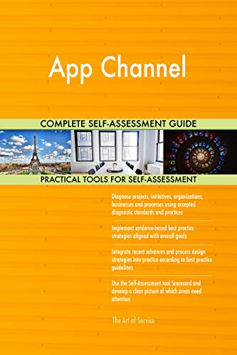 App Channel All-Inclusive Self-Assessment - More than 700 Success Criteria, Instant Visual Insights, Comprehensive Spreadsheet Dashboard, Auto-Prioritized for Quick Results