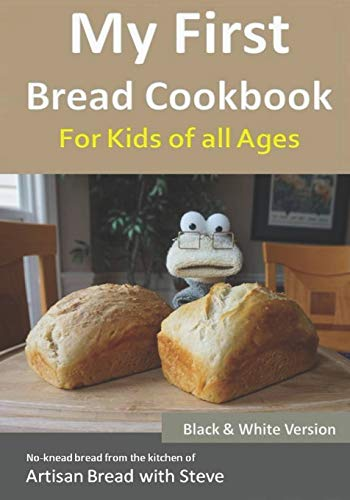 My First Bread Cookbook... For Kids of all Ages (B&W Version): No-knead bread from the kitchen of Artisan Bread with Steve