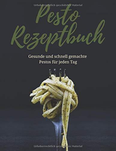 Dein Pesto Rezeptbuch: Gesunde und schnell gemachte Pestos für jeden Tag