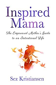 Inspired Mama: The Empowered Mother's Guide to an Intentional Life by [Sez Kristiansen]