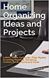 Home Organizing Ideas and Projects: Labels, Office, Computer, Files, Papers, Scanning, Supplies, Workshop, Clothes, Books, Forms and More!
