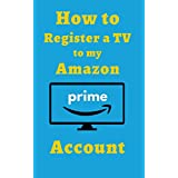 How to Register a TV to my Amazon Prime Account: An Illustrative Guide on How to Register my TV to my Amazon Account with Screenshots (D Guides Book 1) (English Edition)