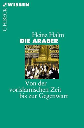 Die Araber: Von der vorislamischen Zeit bis zur Gegenwart (Beck'sche Reihe)