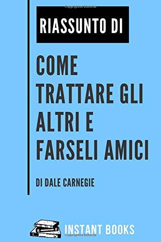 Riassunto di Come Trattare gli Altri e Farseli Amici di Dale Carnegie: Regole, Principi e Concetti Chiave