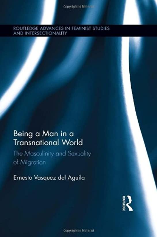 Being a Man in a Transnational World: The Masculinity and Sexuality of Migration (Routledge Advances in Feminist Studies and Intersectionality)