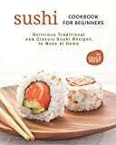 Sushi Cookbook for Beginners: Delicious Traditional and Classic Sushi Recipes to...