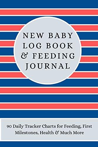New Baby Log Book & Feeding Journal: 90 Daily Tracker Charts for Feeding, First Milestones, Health &