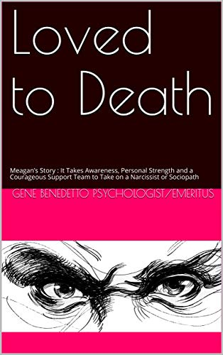 Loved to Death: Meagan's Story : It Takes Awareness, Personal Strength and a Courageous Support Team to Take on a Narcissist or Sociopath (English Edition)