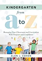 Kindergarten from a to Z: Managing Your Classroom and Curriculum With Purpose and Confidence