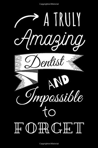 A truly amazing dentist and impossible to forget: A Journal of Quote| Journal Dentist Gift for Women or Men, Dentist Appreciation Gift, New ... Best Dentist Gift, JOURNAL NOTEBOOK FOR DENTISTS