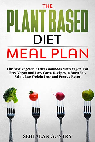The Plant Based Diet Meal Plan: The New Vegetable Diet Cookbook with Vegan, Fat Free Vegan and Low Carbs Recipes to Burn Fat, Stimulate Weight Loss and Energy Reset (English Edition)