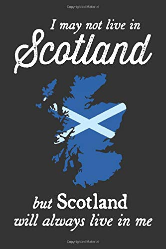 I May Not Live In Scotland But Scotland Will Always Live In Me: 6x9 120 Page Scotland Travel Journal
