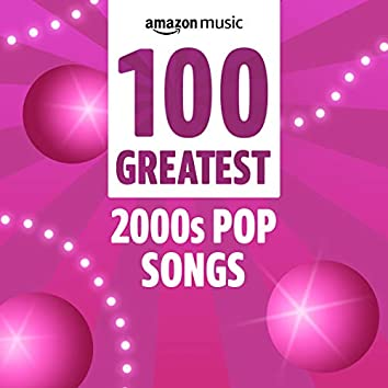 100 Greatest 2000s Pop Songs