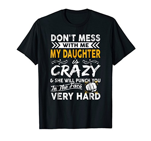 Don't Mess With Me My Daughter Crazy & Will Punch You Tshirt