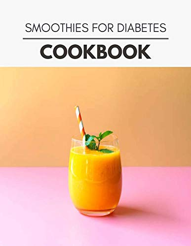 Smoothies For Diabetes Cookbook: Quick, Easy And Delicious...